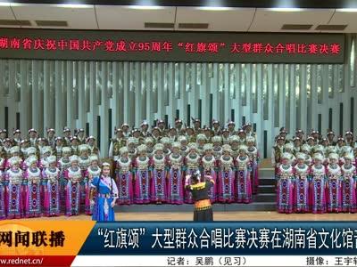 """""""红旗颂""""大型群众合唱比赛决赛在湖南省文化馆音乐厅举行"""