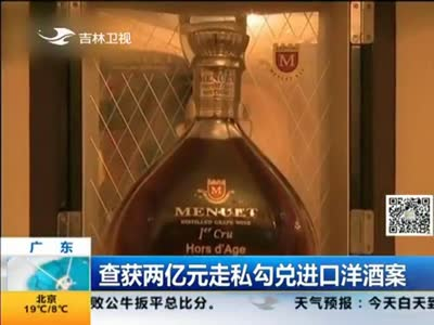 [视频]广东查获两亿元走私勾兑进口洋酒案