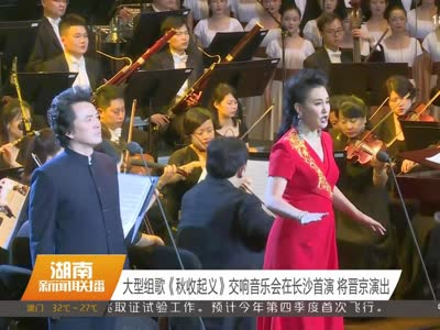 大型组歌《秋收起义》交响音乐会在长沙首演 将晋京演出