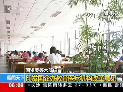 [视频]国资委等六部门 印发国企办教育医疗机构改革意见