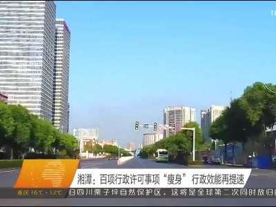 """湘潭:百项行政许可事项""""瘦身"""" 行政效能再提速"""