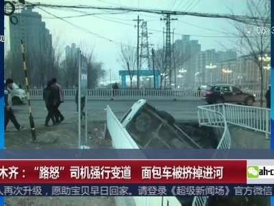 """[视频]乌鲁木齐:""""路怒""""司机强行变道 面包车被挤掉进河"""