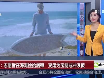 [视频]美国:志愿者在海滩捡拾烟蒂 变废为宝制成冲浪板