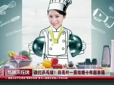 [视频]改打乒乓球? 田亮叶一茜结婚十年超幸福