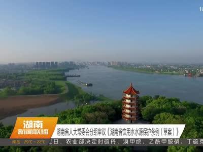 湖南省人大常委会分组审议《湖南省饮用水水源保护条例(草案)》