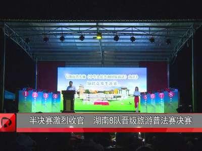 半决赛激烈收官 湖南8队晋级旅游普法赛决赛