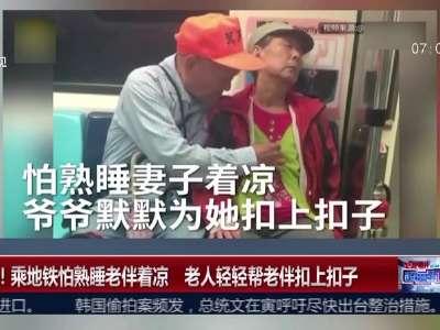 [视频]暖心!乘地铁怕熟睡老伴着凉 老人轻轻帮老伴扣上扣子