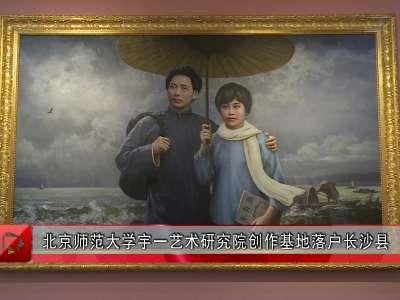 北京师范大学宇一艺术研究院创作基地落户长沙县