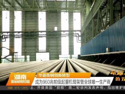 华菱衡钢创新转型 成为960兆帕级起重机臂架管全球唯一生产商