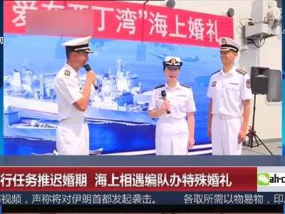 [视频]因执行任务推迟婚期 海上相遇编队办特殊婚礼