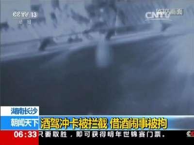 [视频]湖南长沙:酒驾冲卡被拦截 借酒闹事被拘