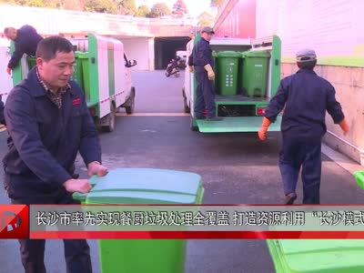 """长沙市率先实现餐厨垃圾处理全覆盖 打造资源利用""""长沙模式"""""""