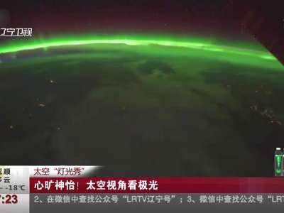 """[视频]太空""""灯光秀"""":心旷神怡!太空视角看极光"""