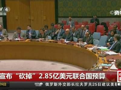 """[视频]美宣布""""砍掉""""2.85亿美元联合国预算"""