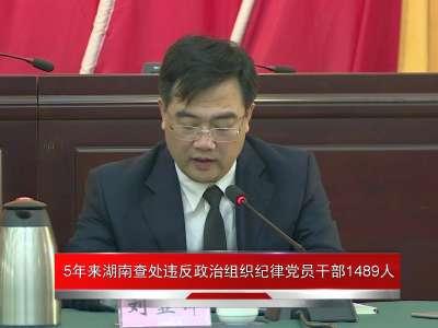 [新闻发布会]5年来湖南查处违反政治组织纪律党员干部1489人