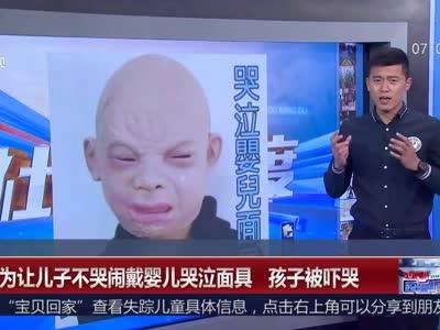 [视频]男子为让儿子不哭闹戴婴儿哭泣面具 孩子被吓坏了