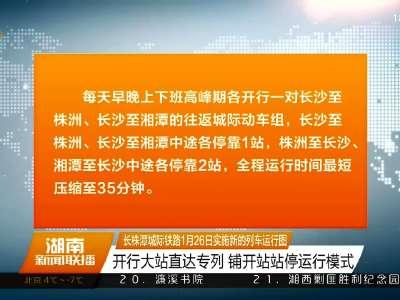 长株潭城际铁路1月26日实施新的列车运行图 开行大站直达专列 铺开站站停运行模式