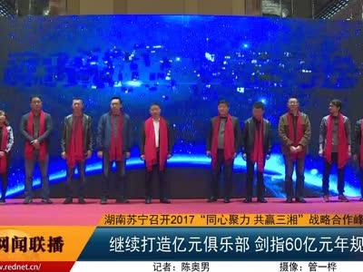 """湖南苏宁召开2017""""同心聚力 共赢三湘""""战略合作峰会"""