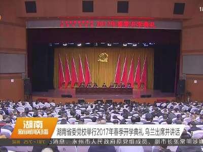 湖南省委党校举行2017年春季开学典礼 乌兰出席并讲话
