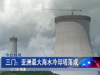 三门:亚洲最大海水冷却塔落成[浙江新闻联播]